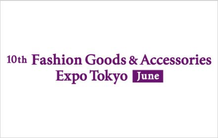 10th Fashion Goods & Accessories Expo Tokyo [June]
